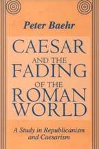 Peter Baehr - Caesar and the Fading of the Roman World: A Study in Republicanism and Caesarism